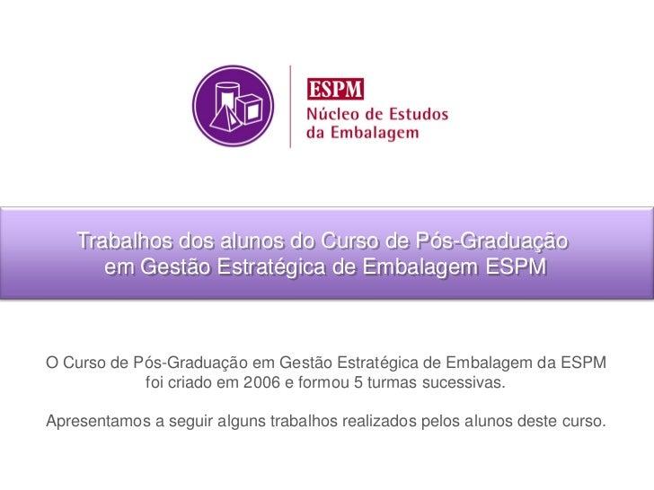 Trabalhos dos alunos do Curso de Pós-Graduação       em Gestão Estratégica de Embalagem ESPMO Curso de Pós-Graduação em Ge...