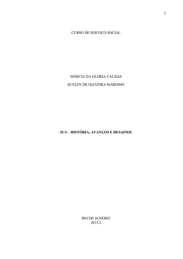 1 CURSO DE SERVIÇO SOCIAL MÁRCIA DA GLÓRIA CALDAS SUELEN DE OLIVEIRA MARINHO SUS – HISTÓRIA, AVANÇOS E DESAFIOS RIO DE JAN...