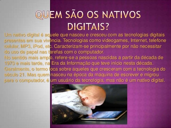 Um nativo digital é aquele que nasceu e cresceu com as tecnologias digitaispresentes em sua vivência. Tecnologias como vid...
