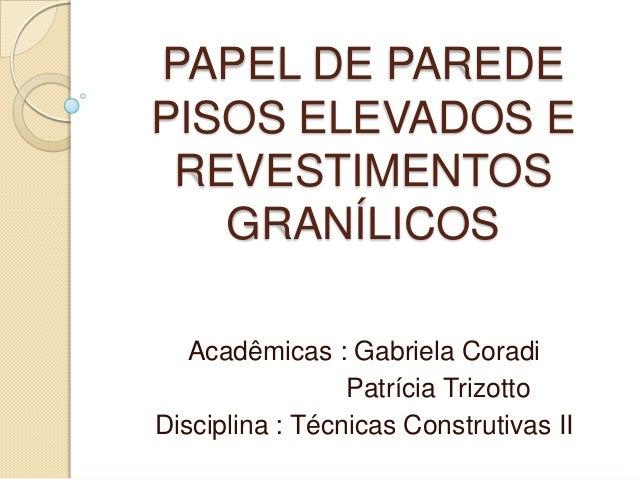 PAPEL DE PAREDEPISOS ELEVADOS EREVESTIMENTOSGRANÍLICOSAcadêmicas : Gabriela CoradiPatrícia TrizottoDisciplina : Técnicas C...