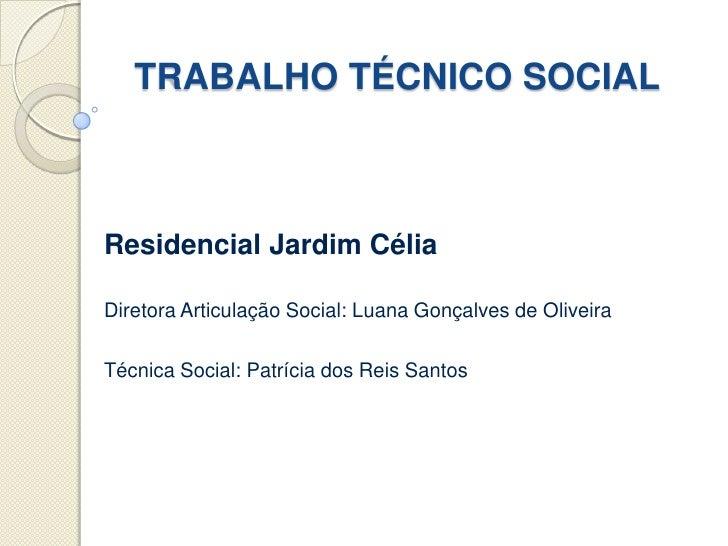 TRABALHO TÉCNICO SOCIALResidencial Jardim CéliaDiretora Articulação Social: Luana Gonçalves de OliveiraTécnica Social: Pat...