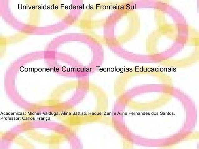 Universidade Federal da Fronteira Sul Componente Curricular: Tecnologias Educacionais Acadêmicas: Micheli Valduga, Aline B...
