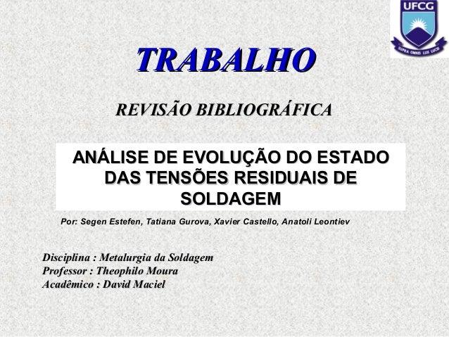TRABALHOTRABALHO REVISÃO BIBLIOGRÁFICAREVISÃO BIBLIOGRÁFICA Disciplina : Metalurgia da SoldagemDisciplina : Metalurgia da ...