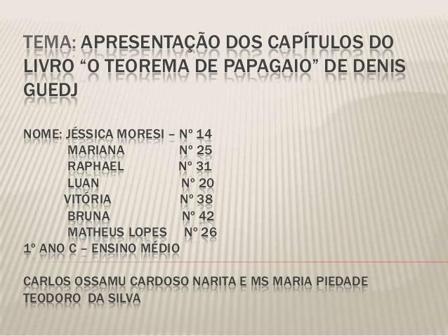 """TEMA: APRESENTAÇÃO DOS CAPÍTULOS DO LIVRO """"O TEOREMA DE PAPAGAIO"""" DE DENIS GUEDJ NOME: JÉSSICA MORESI – Nº 14 MARIANA Nº 2..."""