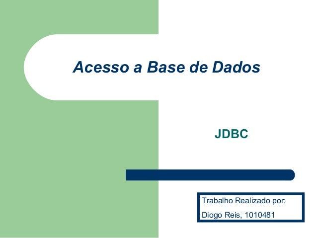 Acesso a Base de Dados  JDBC  Trabalho Realizado por:  Diogo Reis, 1010481