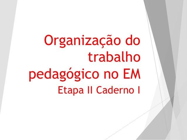 Organização do trabalho pedagógico no EM Etapa II Caderno I