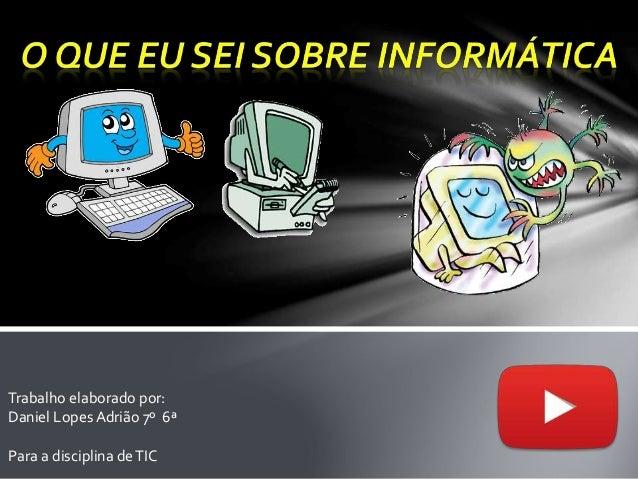 Trabalho elaborado por: Daniel Lopes Adrião 7º 6ª Para a disciplina deTIC