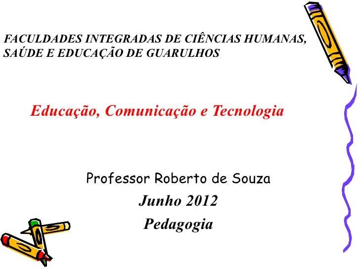 FACULDADES INTEGRADAS DE CIÊNCIAS HUMANAS,SAÚDE E EDUCAÇÃO DE GUARULHOS   Educação, Comunicação e Tecnologia           Pro...