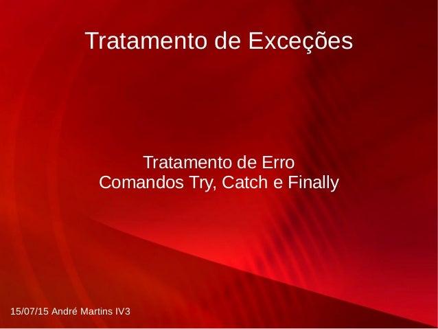 Tratamento de Exceções Tratamento de Erro Comandos Try, Catch e Finally 15/07/15 André Martins IV3