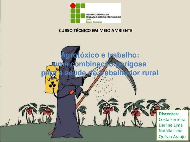 Agrotóxico e trabalho: uma combinação perigosa para a saúde do trabalhador rural Discentes: Costa Ferreira Darline Lima Na...