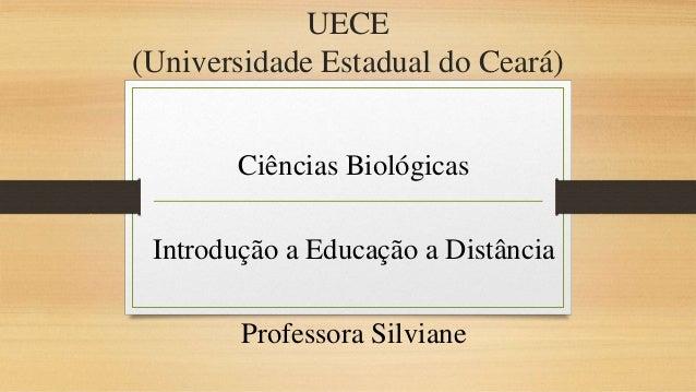UECE  (Universidade Estadual do Ceará)  Ciências Biológicas  Introdução a Educação a Distância  Professora Silviane