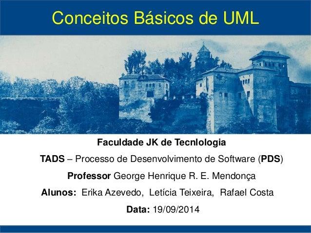 Conceitos Básicos de UML  Faculdade JK de Tecnlologia  TADS – Processo de Desenvolvimento de Software (PDS)  Professor Geo...