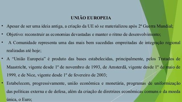 UNIÃO EUROPEIA • Apesar de ser uma ideia antiga, a criação da UE só se materializou após 2ª Guerra Mundial; • Objetivo: re...