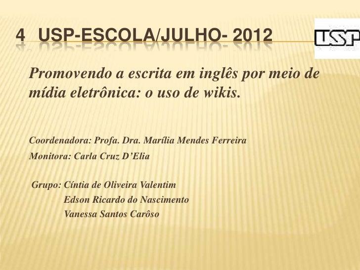 4 USP-ESCOLA/JULHO- 2012 Promovendo a escrita em inglês por meio de mídia eletrônica: o uso de wikis. Coordenadora: Profa....