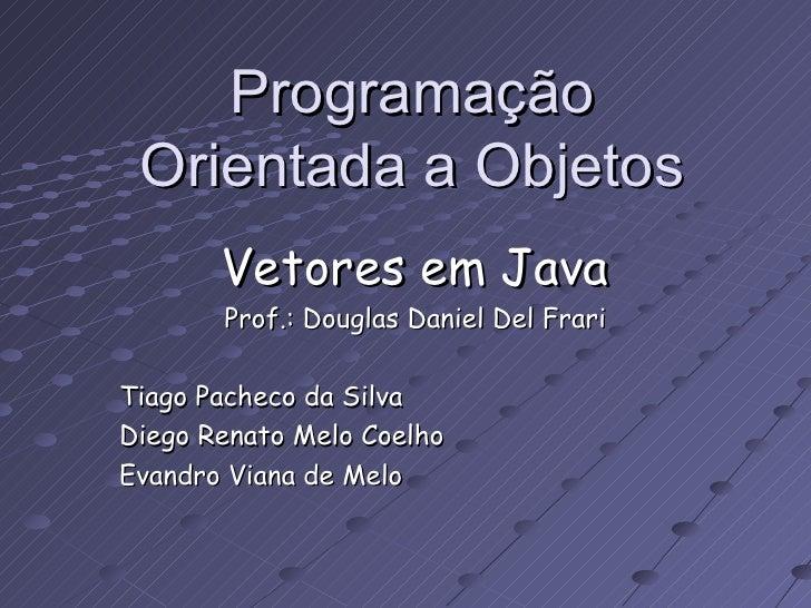 Programação Orientada a Objetos Vetores em Java Prof.: Douglas Daniel Del Frari Tiago Pacheco da Silva Diego Renato Melo C...