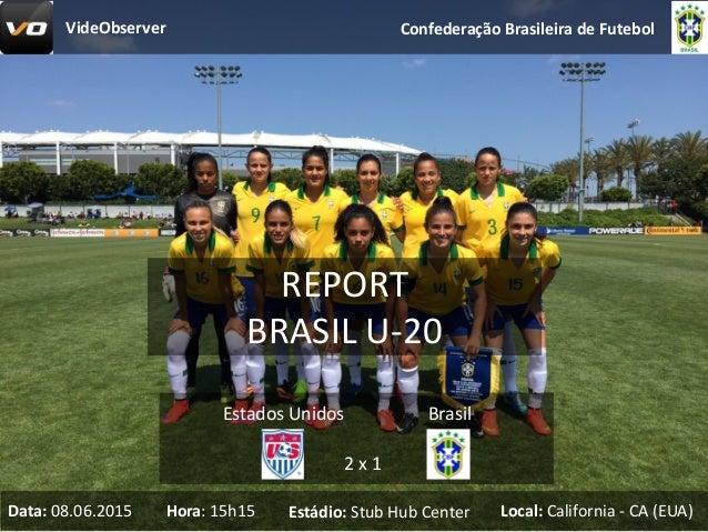 REPORT BRASILU-20 ConfederaçãoBrasileiradeFutebol 2x1 EstadosUnidos Brasil Data: 08.06.2015 Hora:15h15 Estádio: St...