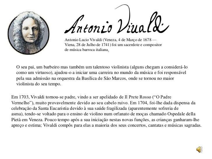 Antonio Lucio Vivaldi (Veneza, 4 de Março de 1678 —                            Viena, 28 de Julho de 1741) foi um sacerdot...