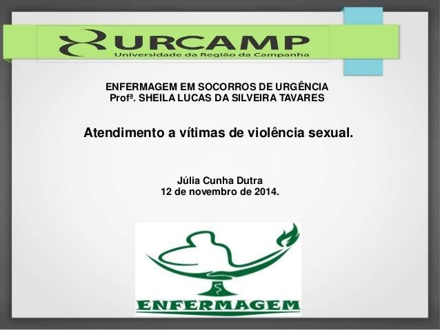 ENFERMAGEM EM SOCORROS DE URGÊNCIA  Profª. SHEILA LUCAS DA SILVEIRA TAVARES  Atendimento a vítimas de violência sexual.  J...