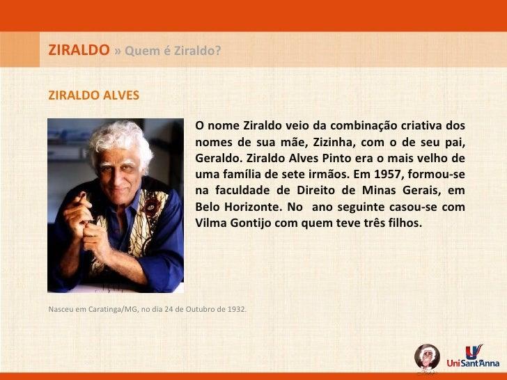 O nome Ziraldo veio da combinação criativa dos nomes de sua mãe, Zizinha, com o de seu pai, Geraldo. Ziraldo Alves Pinto e...