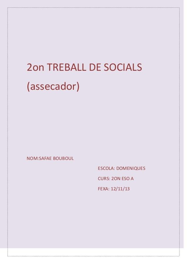 2on TREBALL DE SOCIALS (assecador)  NOM:SAFAE BOUBOUL ESCOLA: DOMENIQUES CURS: 2ON ESO A FEXA: 12/11/13