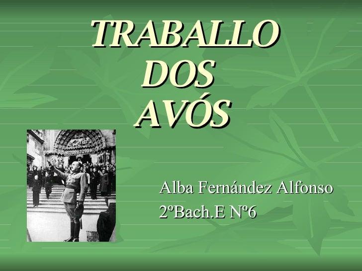 TRABALLO DOS  AVÓS <ul><li>Alba Fernández Alfonso </li></ul><ul><li>2ºBach.E Nº6 </li></ul>