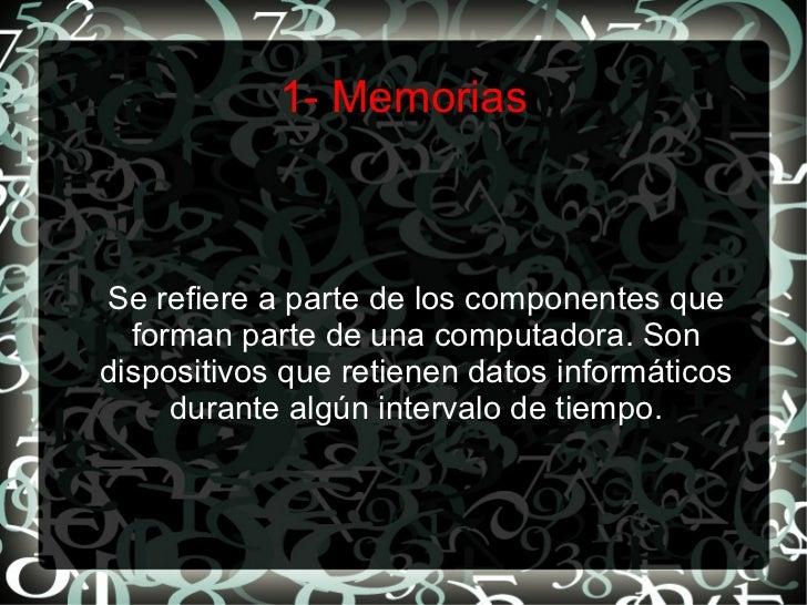 1- Memorias Se refiere a parte de los componentes que forman parte de una computadora. Son dispositivos que retienen datos...