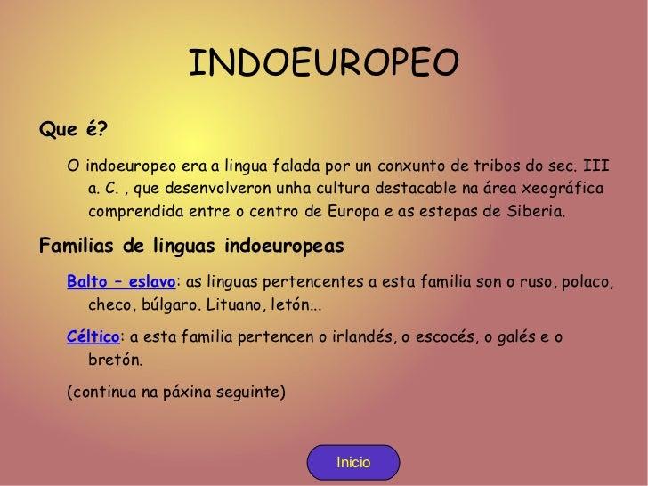 INDOEUROPEO <ul><li>Que é? </li><ul><li>O indoeuropeo era a lingua falada por un conxunto de tribos do sec. III a. C. , qu...