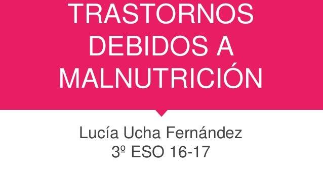 TRASTORNOS DEBIDOS A MALNUTRICIÓN Lucía Ucha Fernández 3º ESO 16-17