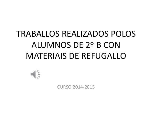 TRABALLOS REALIZADOS POLOS ALUMNOS DE 2º B CON MATERIAIS DE REFUGALLO CURSO 2014-2015
