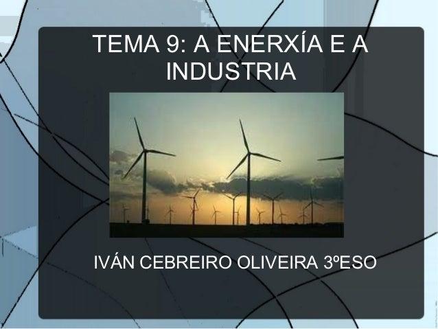TEMA 9: A ENERXÍA E AINDUSTRIAIVÁN CEBREIRO OLIVEIRA 3ºESO