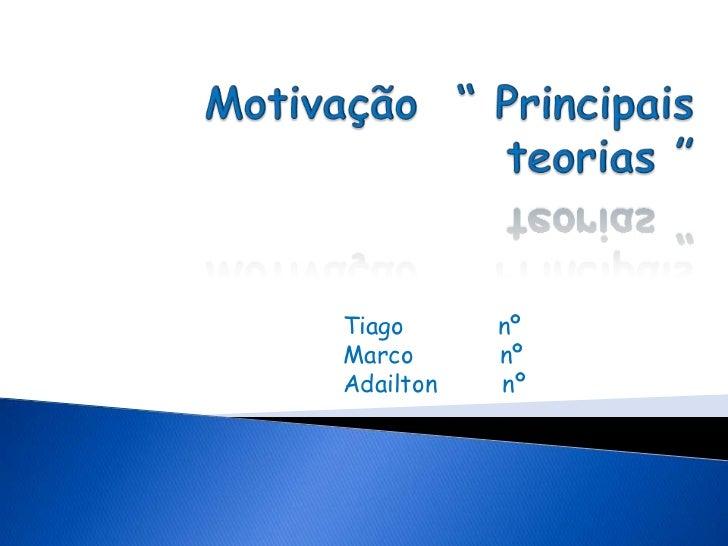 """Motivação  """" Principais  teorias """"<br />Tiago             nº<br />Marco            nº<br />Adailton         nº<br />"""