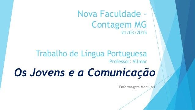 Nova Faculdade – Contagem MG 21/03/2015 Trabalho de Língua Portuguesa Professor: Vilmar Os Jovens e a Comunicação Enfermag...