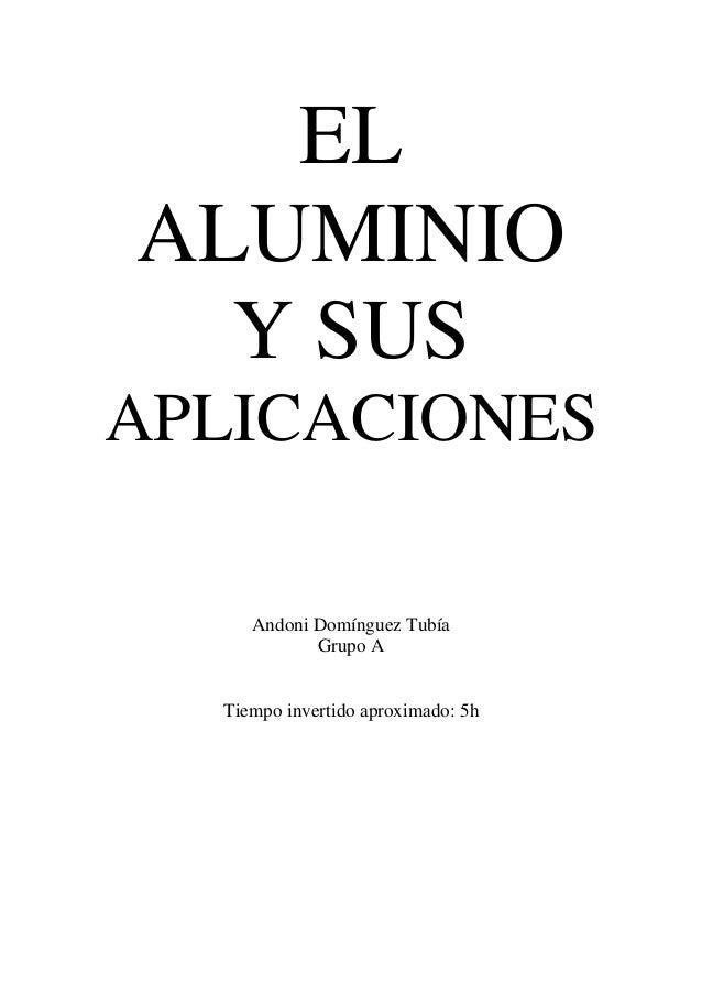 ELALUMINIO  Y SUSAPLICACIONES     Andoni Domínguez Tubía            Grupo A  Tiempo invertido aproximado: 5h