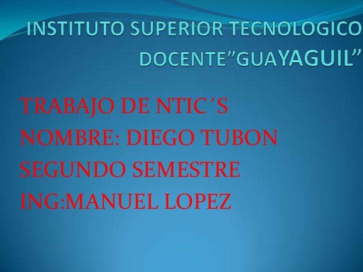 """INSTITUTO SUPERIOR TECNOLOGICO DOCENTE""""GUAYAGUIL""""<br />TRABAJO DE NTIC´S<br />NOMBRE: DIEGO TUBON<br />SEGUNDO SEMESTRE<b..."""