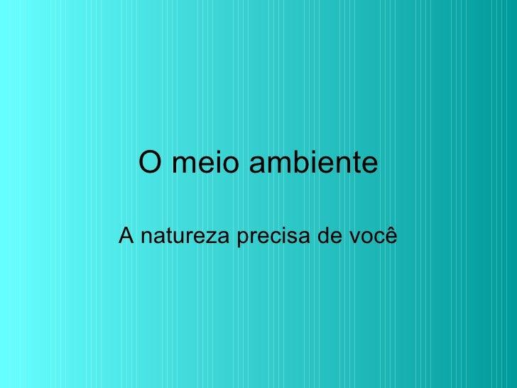 O meio ambiente A natureza precisa de você