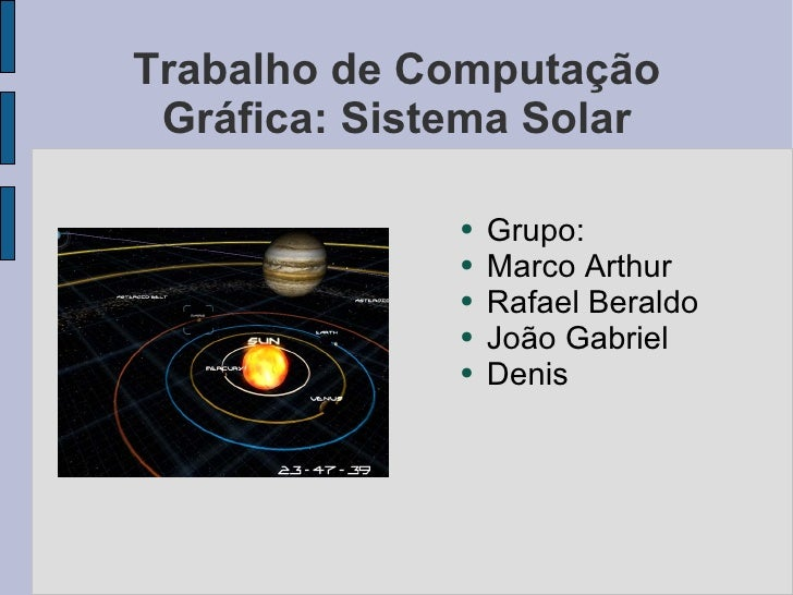 Trabalho de Computação Gráfica: Sistema Solar <ul><li>Grupo: </li></ul><ul><li>Marco Arthur </li></ul><ul><li>Rafael Beral...