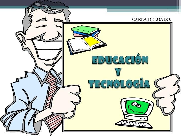 CARLA DELGADO.<br />  EDUCACIÓN  <br />Y<br /> TECNOLOGÍA<br />