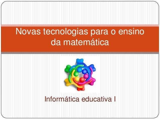 Informática educativa I Novas tecnologias para o ensino da matemática