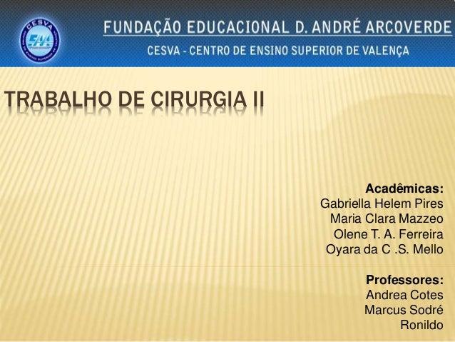 TRABALHO DE CIRURGIA II  Acadêmicas:  Gabriella Helem Pires  Maria Clara Mazzeo  Olene T. A. Ferreira  Oyara da C .S. Mell...