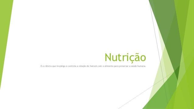 Nutrição É a ciência que investiga e controla a relação do homem com o alimento para preservar a saúde humana.