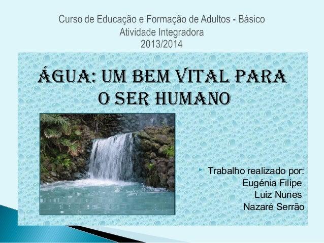 Água: um bem vital para o Ser Humano  Trabalho realizado por: Eugénia Filipe Luiz Nunes Nazaré Serrão