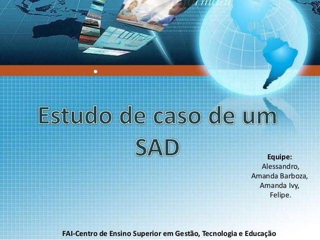 ●  Equipe:  Alessandro,  Amanda Barboza,  Amanda Ivy,  Felipe.  FAI-Centro de Ensino Superior em Gestão, Tecnologia e Educ...