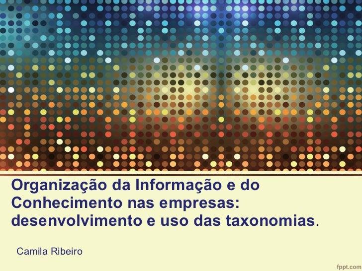 Organização da Informação e do Conhecimento nas empresas: desenvolvimento e uso das taxonomias . Camila Ribeiro