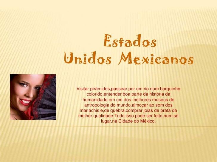 Estados            Unidos  Mexicanos<br />Visitar pirâmides,passear por um rio num barquinho colorido,entender b...