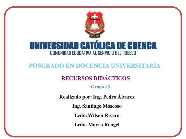 UNIVERSIDAD CATÓLICA DE CUENCACOMUNIDAD EDUCATIVA AL SERVICIO DEL PUEBLO<br />POSGRADO EN DOCENCIA UNIVERSITARIA<br />RECU...