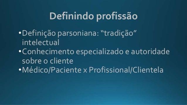 """Definindo profissão •Definição parsoniana: """"tradição"""" intelectual •Conhecimento especializado e autoridade sobre o cliente..."""