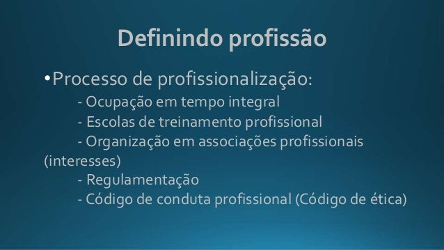 Definindo profissão •Processo de profissionalização: - Ocupação em tempo integral - Escolas de treinamento profissional - ...