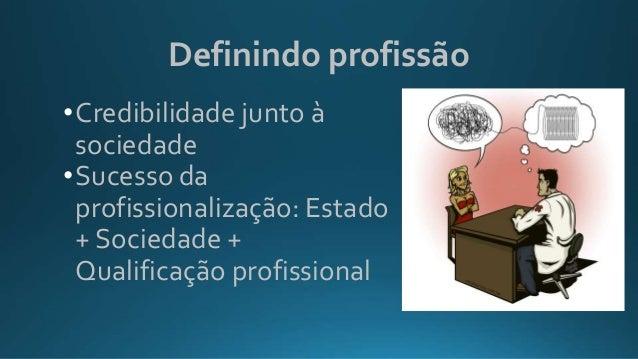 Definindo profissão •Credibilidade junto à sociedade •Sucesso da profissionalização: Estado + Sociedade + Qualificação pro...