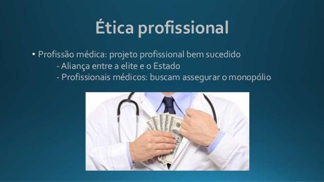 Ética profissional • Profissão médica: projeto profissional bem sucedido - Aliança entre a elite e o Estado - Profissionai...