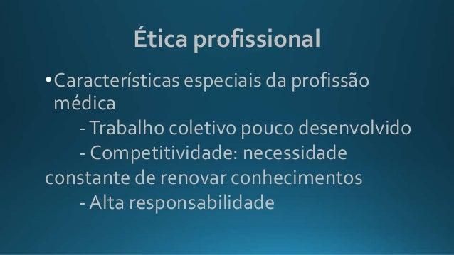 Ética profissional •Características especiais da profissão médica -Trabalho coletivo pouco desenvolvido - Competitividade:...